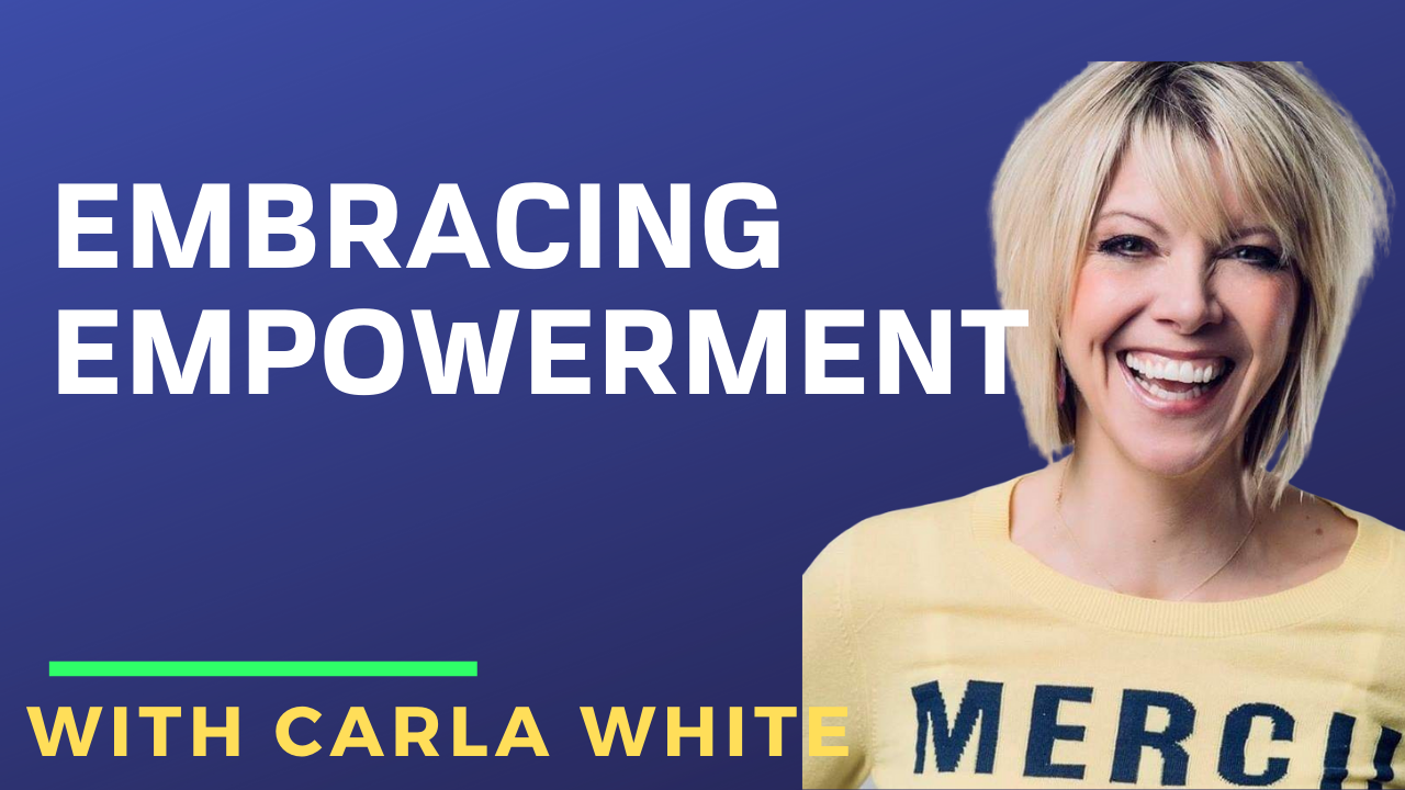 Embracing Empowerment with Carla White