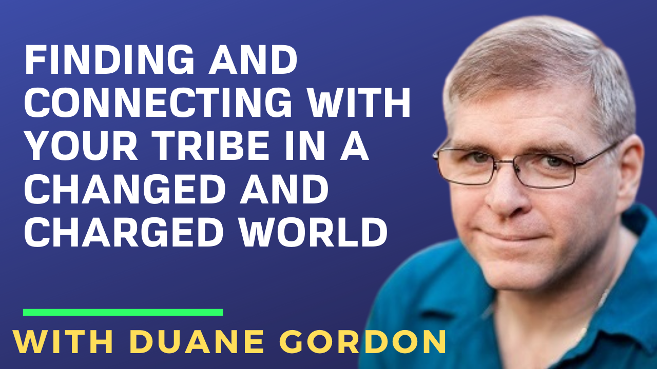 Finding and Connecting with Your Tribe In a Changed and Charged World